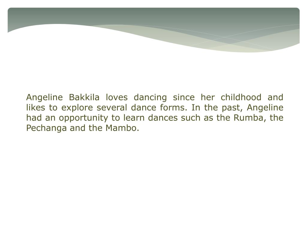 Angeline Bakkila loves dancing since her childhood and likes to explore several dance forms. In the past, Angeline had an opportunity to learn dances such as the Rumba, the Pechanga and the Mambo.