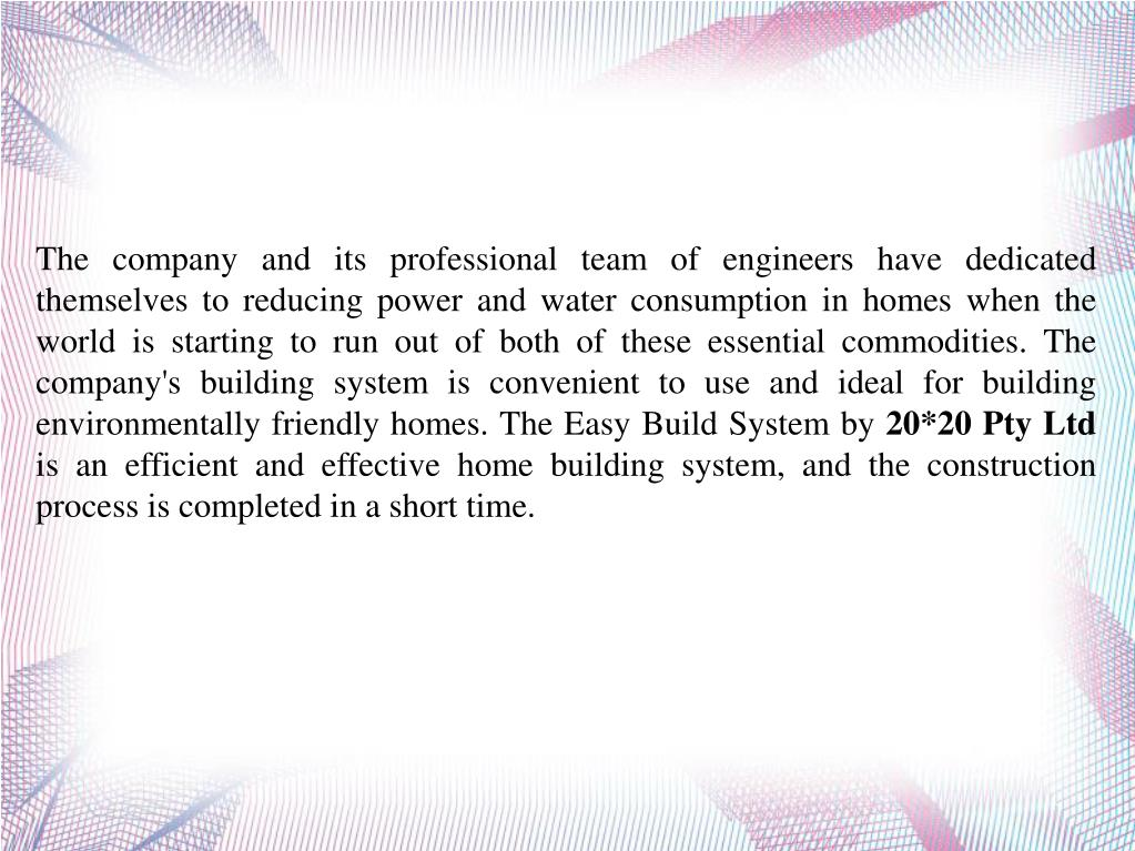 The company and its professional team of engineers have dedicated themselves to reducing power and water consumption in homes when the world is starting to run out of both of these essential commodities. The company's building system is convenient to use and ideal for building environmentally friendly homes. The Easy Build System by