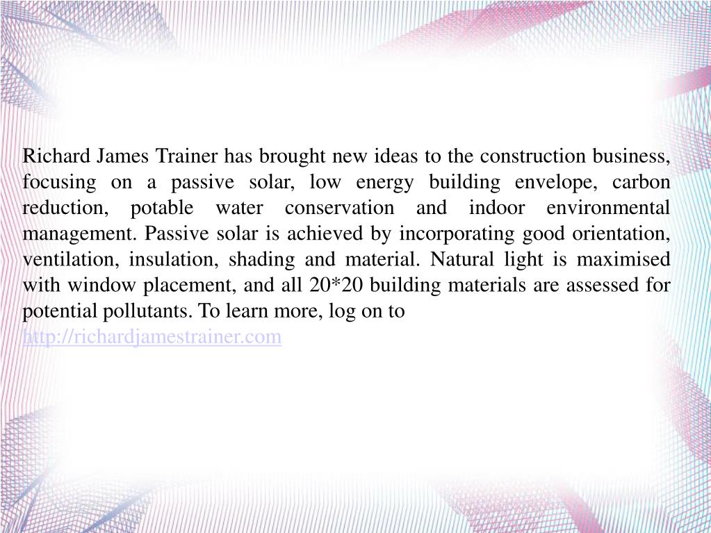 Richard James Trainer has brought new ideas to the construction business, focusing on a passive solar, low energy building envelope, carbon reduction, potable water conservation and indoor environmental management. Passive solar is achieved by incorporating good orientation, ventilation, insulation, shading and material. Natural light is maximised with window placement, and all 20*20 building materials are assessed for potential pollutants. To learn more, log on to