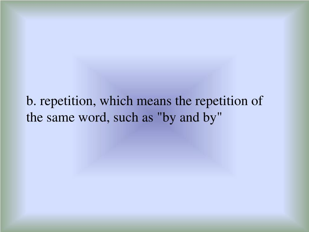 "b. repetition, which means the repetition of the same word, such as ""by and by"""