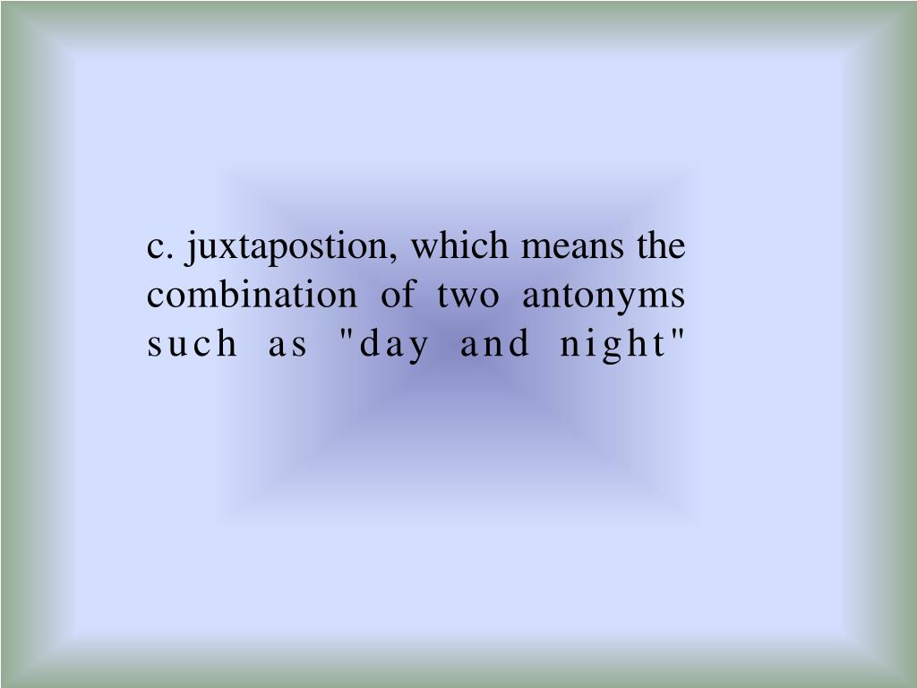 "c. juxtapostion, which means the combination of two antonyms such as ""day and night"""