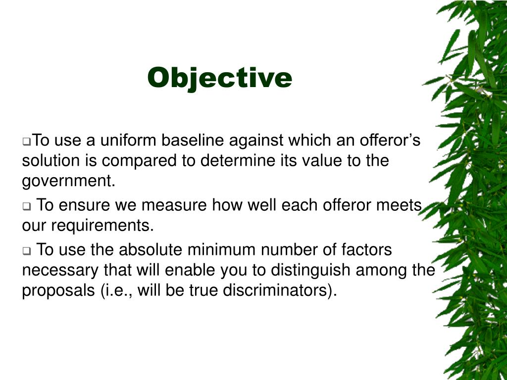 To use a uniform baseline against which an offeror's  solution is compared to determine its value to the government.