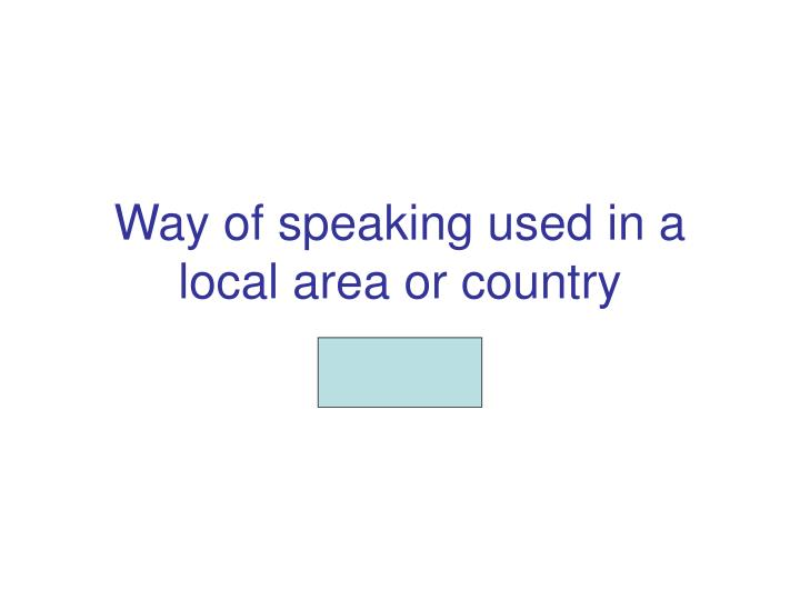way of speaking used in a local area or country n.