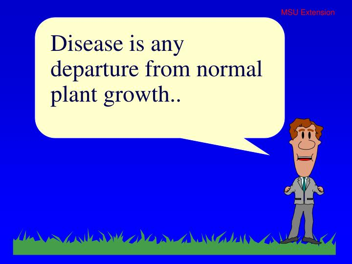 Disease is any departure from normal plant growth..
