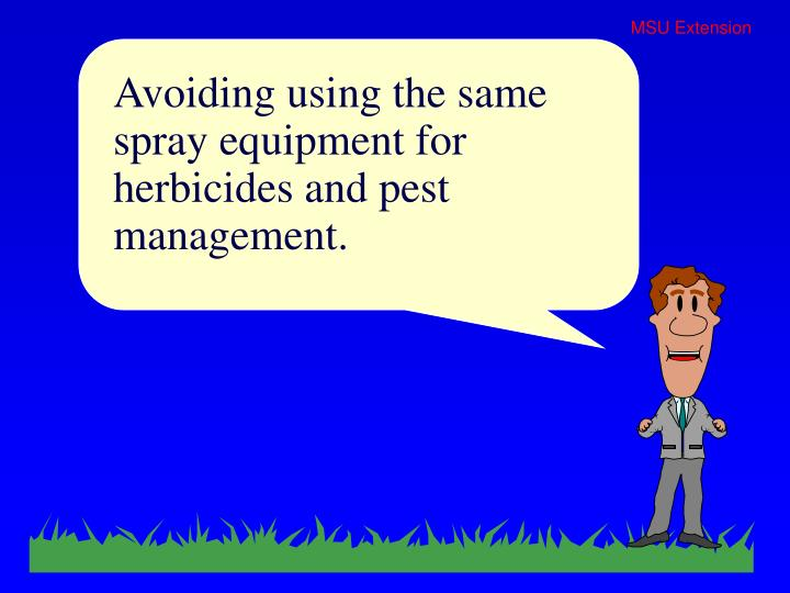 Avoiding using the same spray equipment for herbicides and pest management.