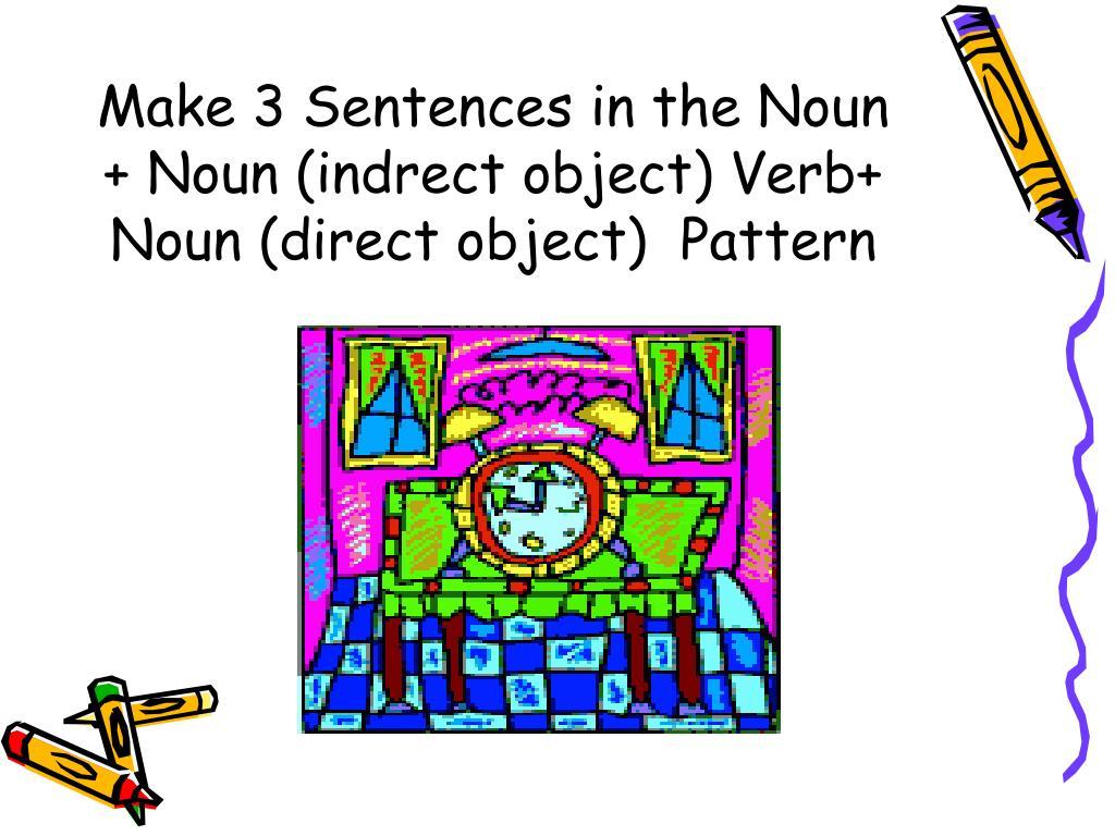 Make 3 Sentences in the Noun + Noun (indrect object) Verb+ Noun (direct object)  Pattern