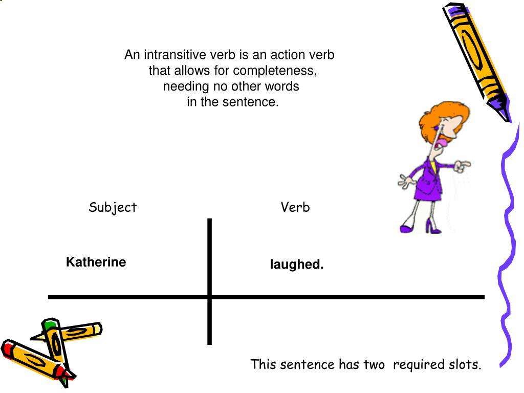 An intransitive verb is an action verb