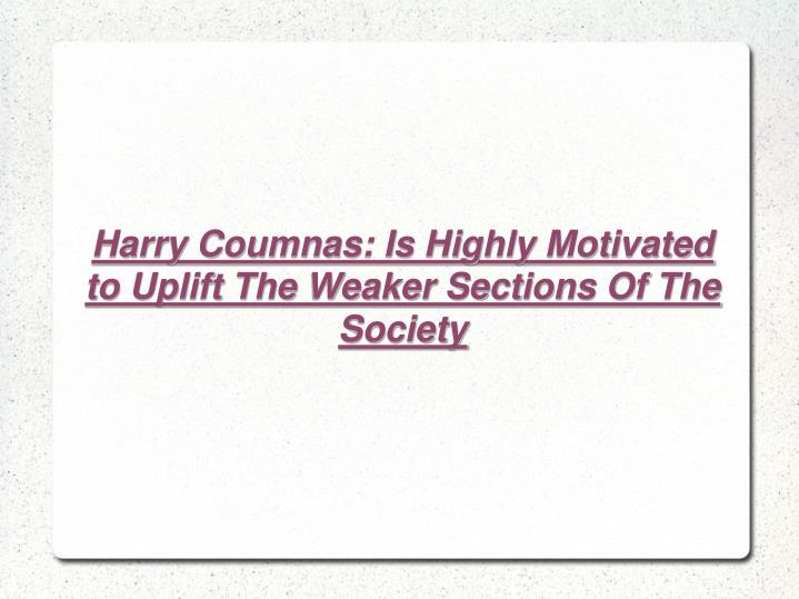 Harry Coumnas: Is Highly Motivated to Uplift The Weaker Sections Of The Society