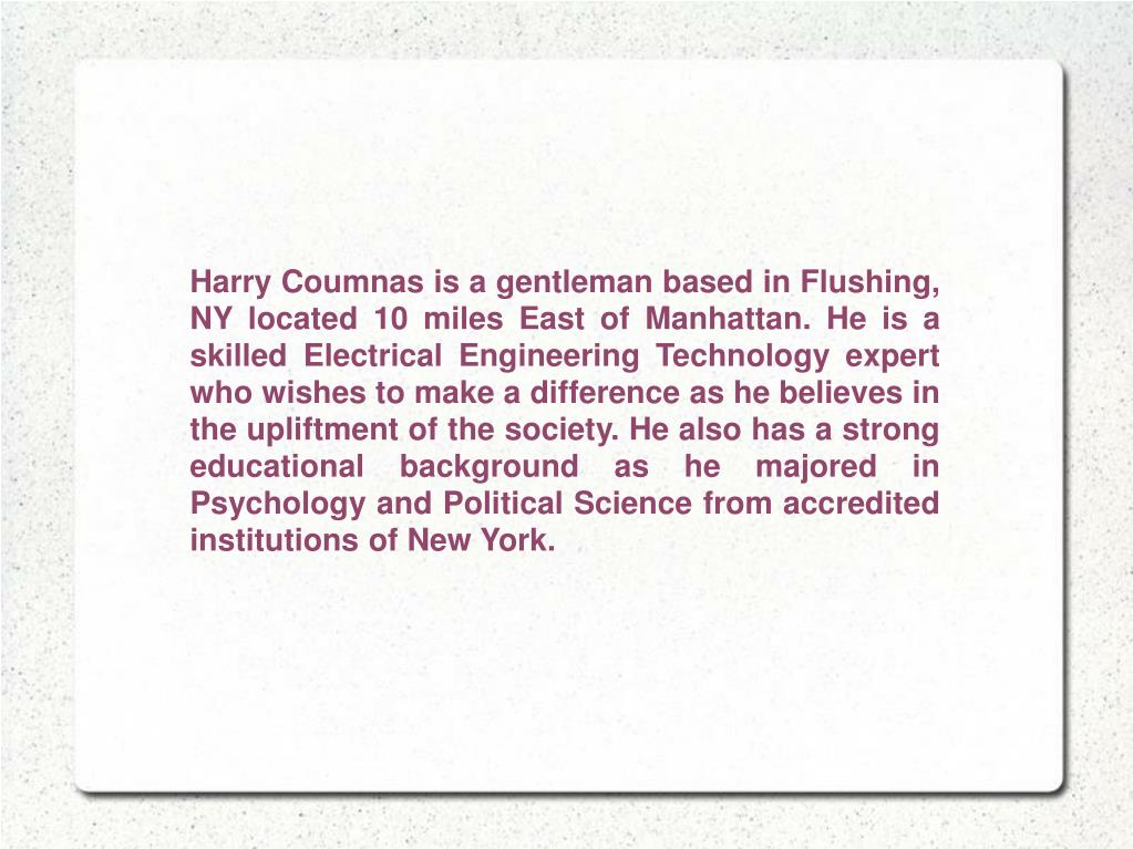 Harry Coumnas is a gentleman based in Flushing, NY located 10 miles East of Manhattan. He is a skilled Electrical Engineering Technology expert who wishes to make a difference as he believes in the upliftment of the society. He also has a strong educational background as he majored in Psychology and Political Science from accredited institutions of New York.