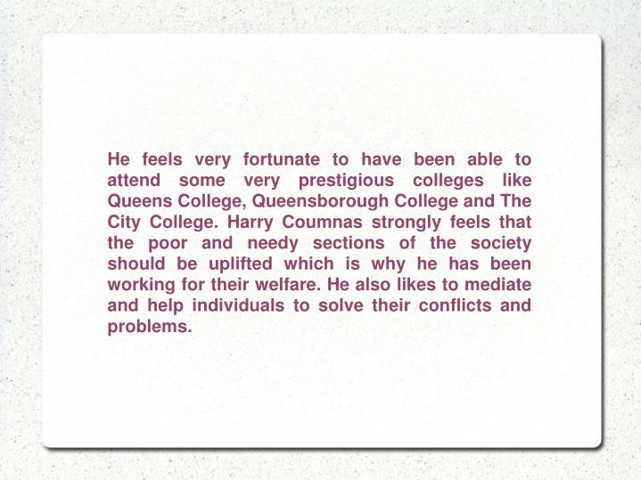 He feels very fortunate to have been able to attend some very prestigious colleges like Queens Colle...