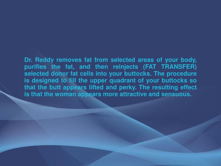 Dr. Reddy removes fat from selected areas of your body, purifies the fat, and then reinjects (FAT TR...