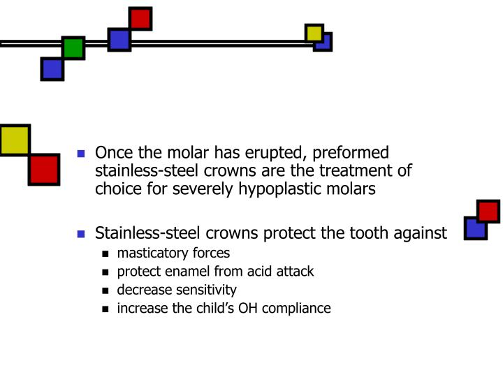 Once the molar has erupted, preformed stainless-steel crowns are the treatment of choice for severely hypoplastic molars