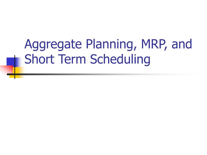 Aggregate Planning, MRP, and Short Term Scheduling