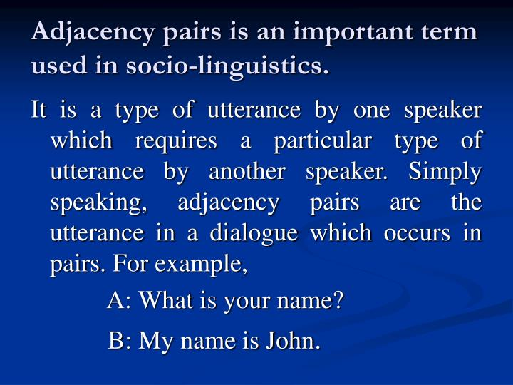 Adjacency pairs is an important term used in socio linguistics