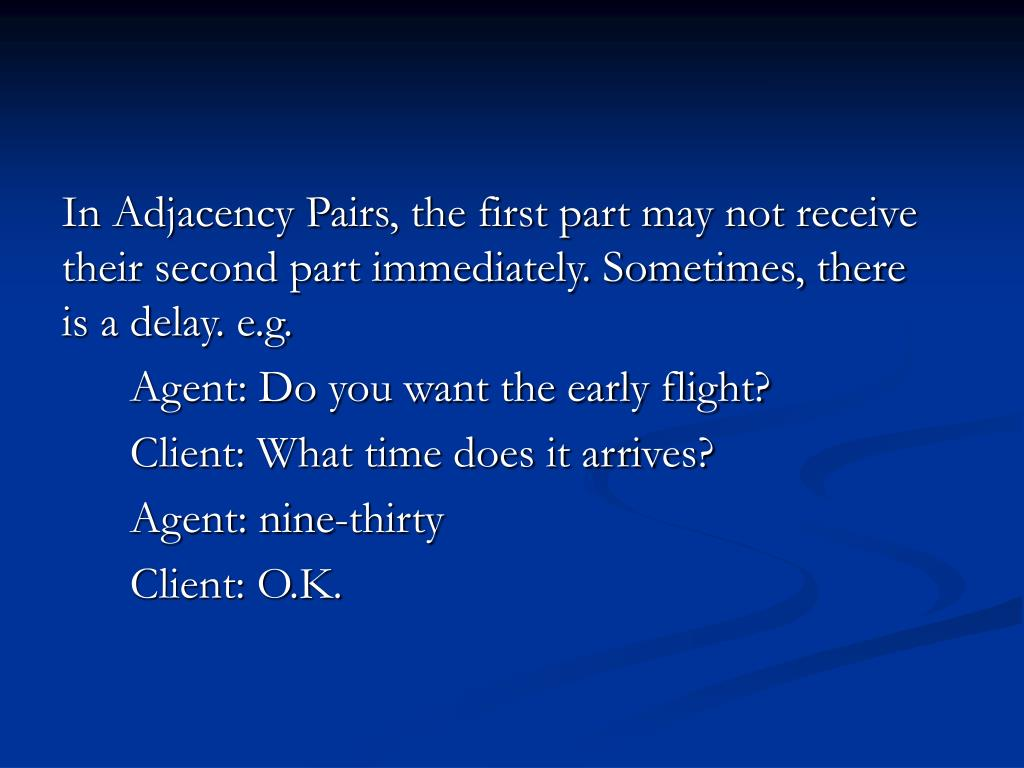 In Adjacency Pairs, the first part may not receive their second part immediately. Sometimes, there is a delay. e.g.