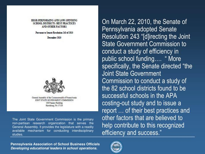 "On March 22, 2010, the Senate of Pennsylvania adopted Senate Resolution 243 ""[d]irecting the Joint State Government Commission to conduct a study of efficiency in public school funding….  "" More specifically, the Senate directed ""the Joint State Government Commission to conduct a study of the 82 school districts found to be successful schools in the APA costing-out study and to issue a report … of their best practices and other factors that are believed to help contribute to this recognized efficiency and success."""