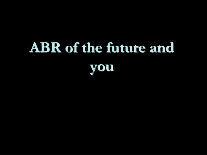 ABR of the future and you