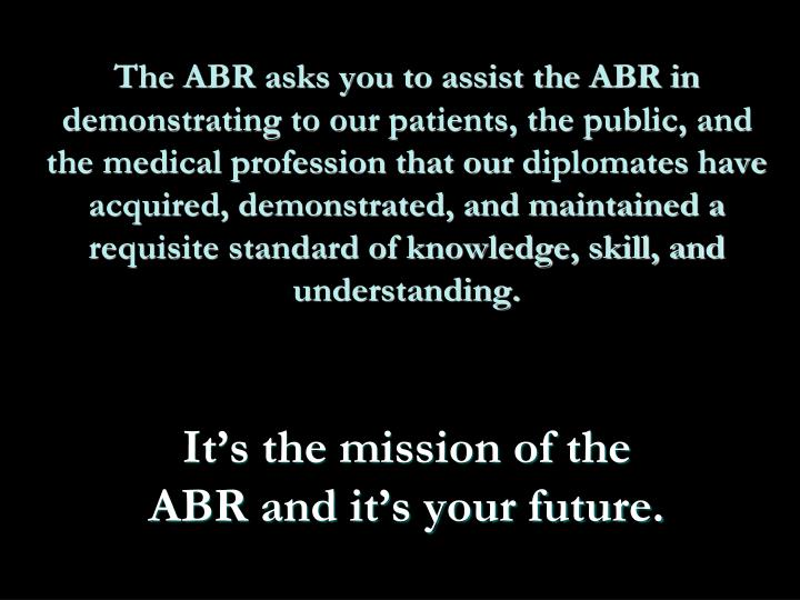 The ABR asks you to assist the ABR in demonstrating to our patients, the public, and the medical profession that our