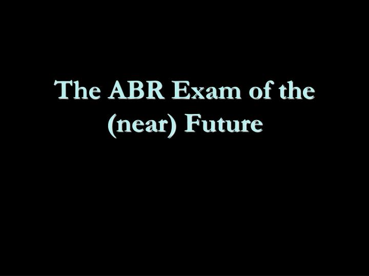 The ABR Exam of the (near) Future