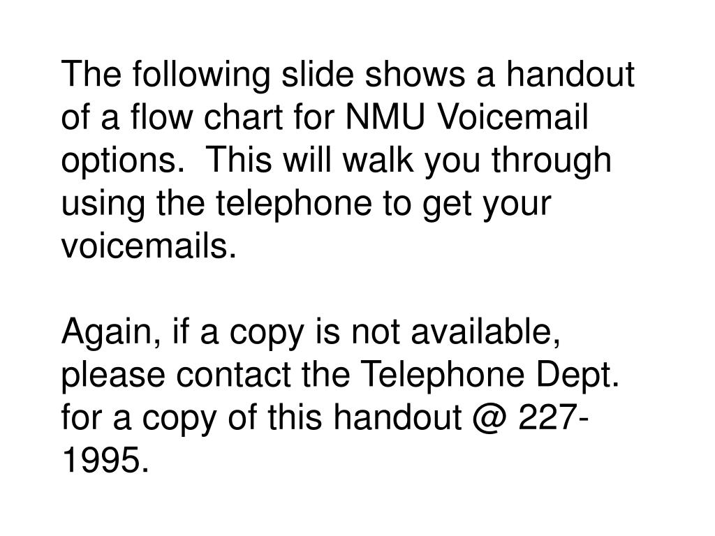 The following slide shows a handout of a flow chart for NMU Voicemail options.  This will walk you through using the telephone to get your voicemails.