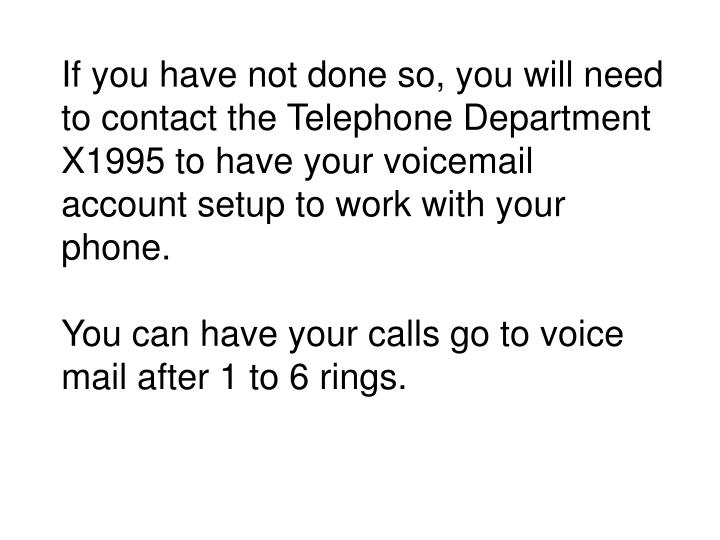 If you have not done so, you will need to contact the Telephone Department X1995 to have your voicem...