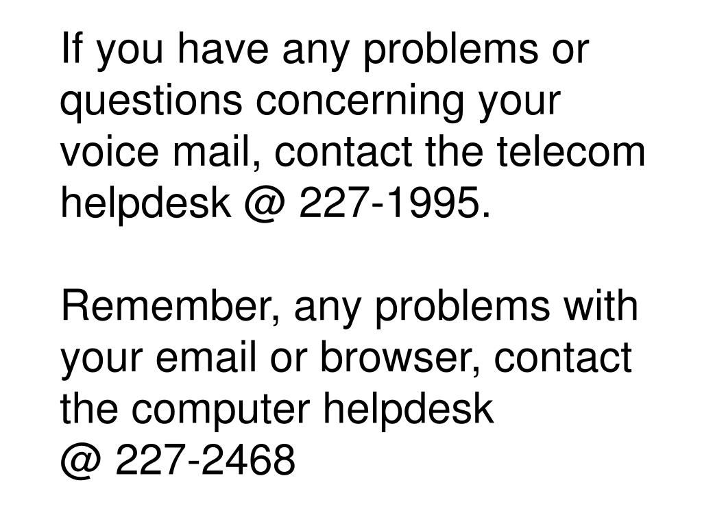 If you have any problems or questions concerning your voice mail, contact the telecom helpdesk @ 227-1995.