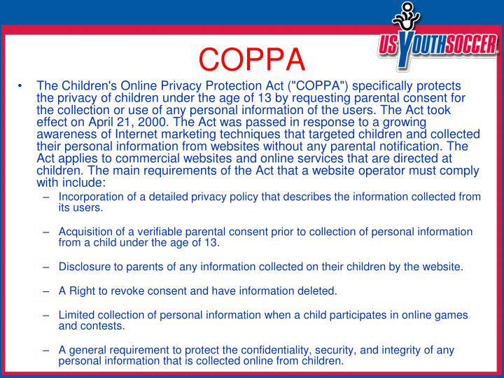 "The Children's Online Privacy Protection Act (""COPPA"") specifically protects the privacy of children under the age of 13 by requesting parental consent for the collection or use of any personal information of the users. The Act took effect on April 21, 2000. The Act was passed in response to a growing awareness of Internet marketing techniques that targeted children and collected their personal information from websites without any parental notification. The Act applies to commercial websites and online services that are directed at children. The main requirements of the Act that a website operator must comply with include:"