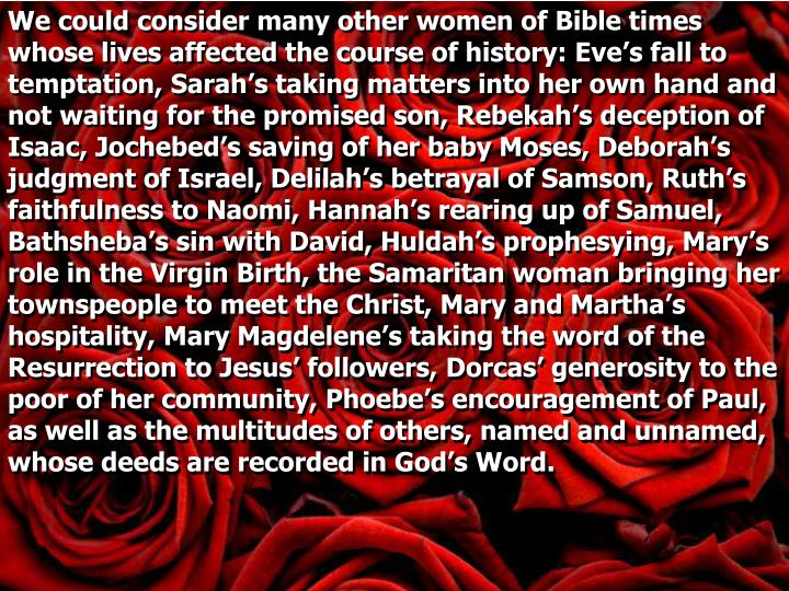 We could consider many other women of Bible times whose lives affected the course of history: Eve's fall to temptation, Sarah's taking matters into her own hand and not waiting for the promised son, Rebekah's deception of Isaac,
