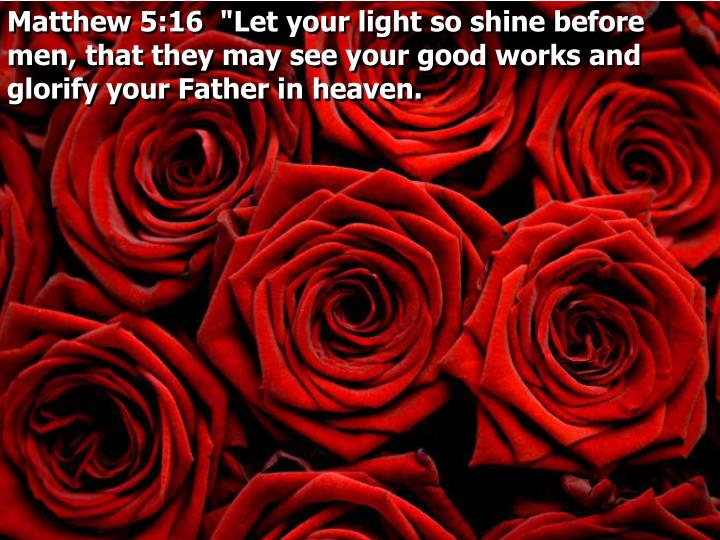 "Matthew 5:16  ""Let your light so shine before men, that they may see your good works and glorify your Father in heaven."