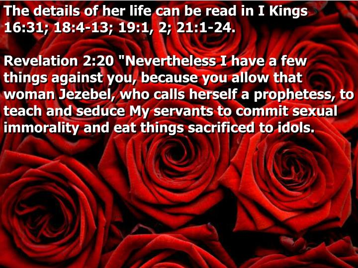 The details of her life can be read in I Kings 16:31; 18:4-13; 19:1, 2; 21:1-24
