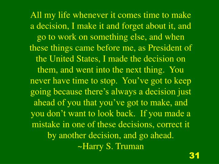 All my life whenever it comes time to make a decision, I make it and forget about it, and go to work on something else, and when these things came before me, as President of the United States, I made the decision on them, and went into the next thing.  You never have time to stop.  You've got to keep going because there's always a decision just ahead of you that you've got to make, and you don't want to look back.  If you made a mistake in one of these decisions, correct it by another decision, and go ahead.