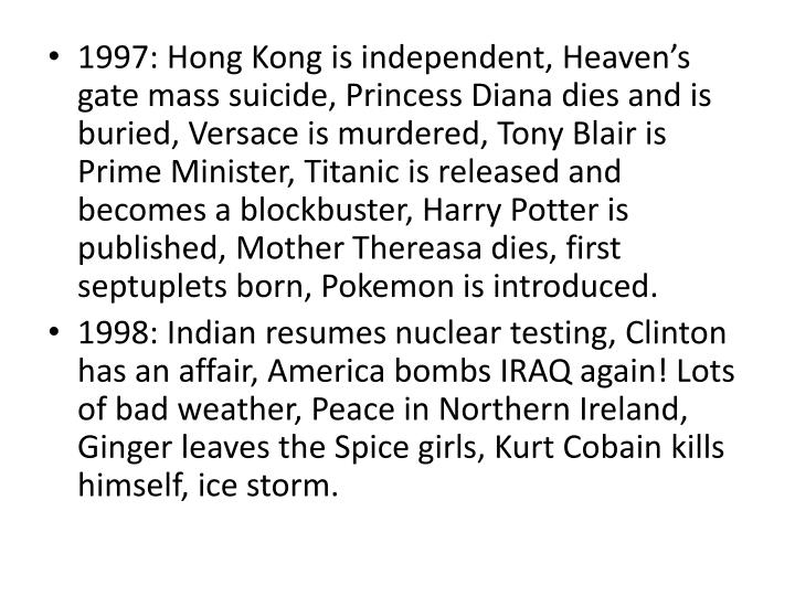 1997: Hong Kong is independent, Heaven's gate mass suicide, Princess Diana dies and is buried, Versace is murdered, Tony Blair is Prime Minister, Titanic is released and becomes a blockbuster, Harry Potter is published, Mother