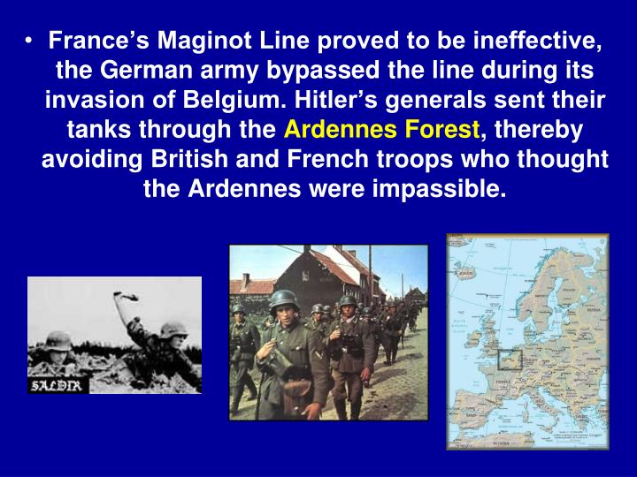 France's Maginot Line proved to be ineffective, the German army bypassed the line during its invasion of Belgium. Hitler's generals sent their tanks through the