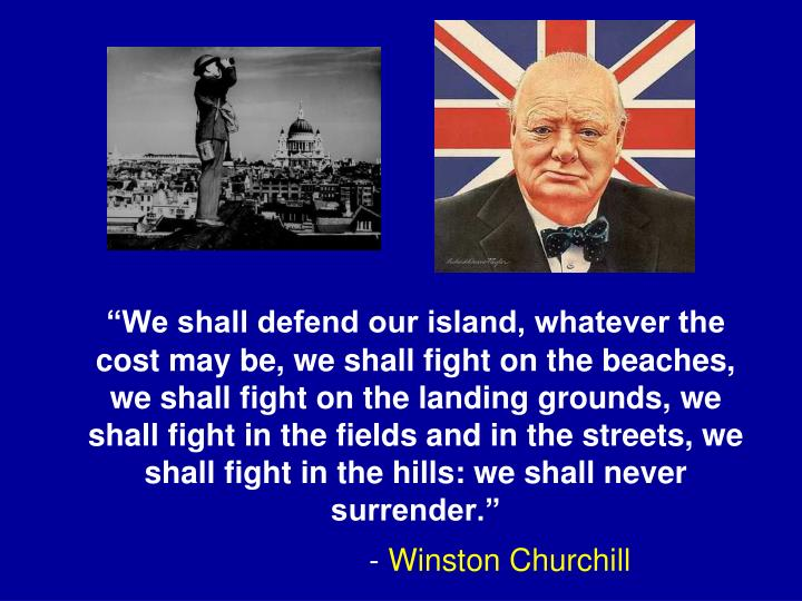 """""""We shall defend our island, whatever the cost may be, we shall fight on the beaches, we shall fight on the landing grounds, we shall fight in the fields and in the streets, we shall fight in the hills: we shall never surrender."""""""