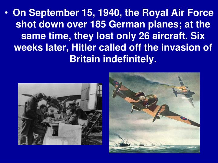 On September 15, 1940, the Royal Air Force shot down over 185 German planes; at the same time, they lost only 26 aircraft. Six weeks later, Hitler called off the invasion of Britain indefinitely.