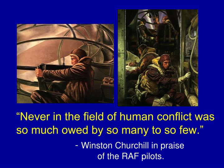 """""""Never in the field of human conflict was so much owed by so many to so few."""""""
