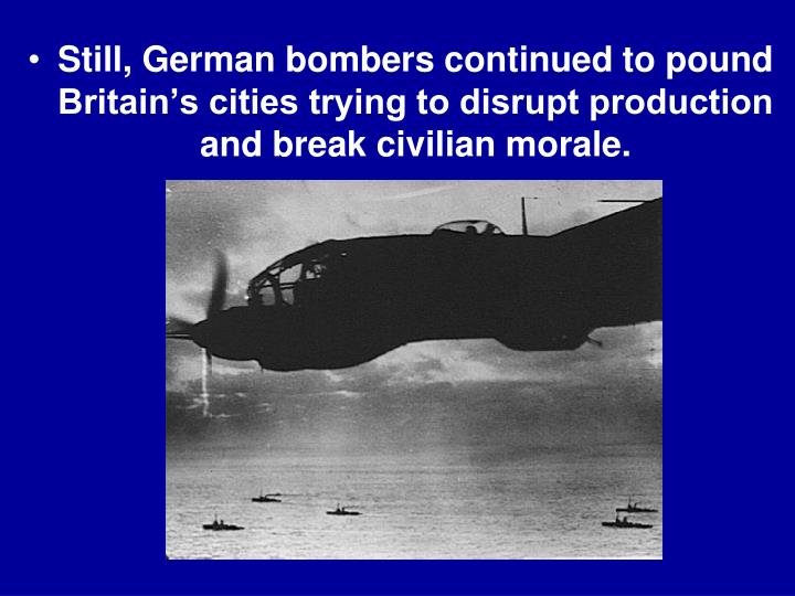 Still, German bombers continued to pound Britain's cities trying to disrupt production and break civilian morale.
