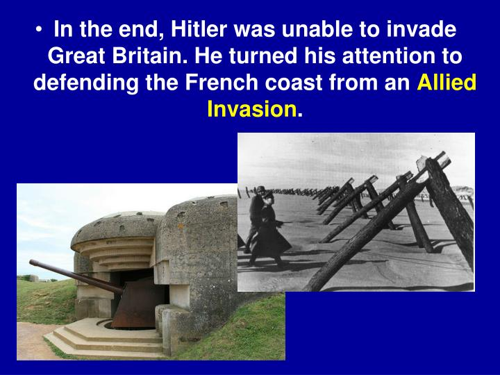 In the end, Hitler was unable to invade Great Britain. He turned his attention to defending the French coast from an