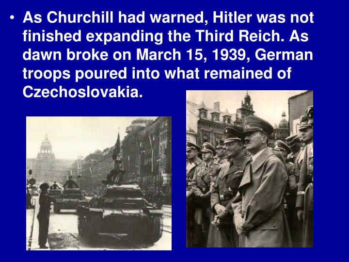As Churchill had warned, Hitler was not finished expanding the Third Reich. As dawn broke on March 15, 1939, German troops poured into what remained of Czechoslovakia.