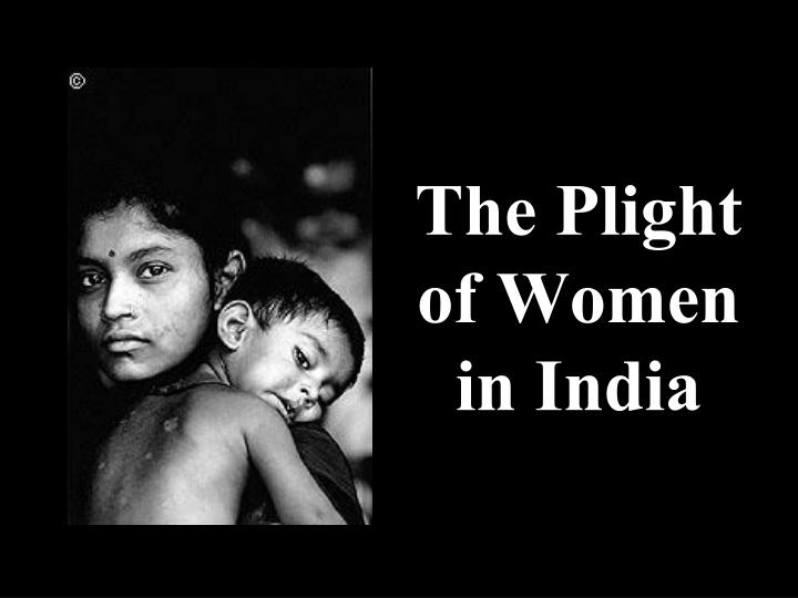 plight of indian women Yatra naryastu poojyante ramante tatra devta , ie ' gods dwell where due respect is given to women and they are worshipped' is an old saying in sanskrit.