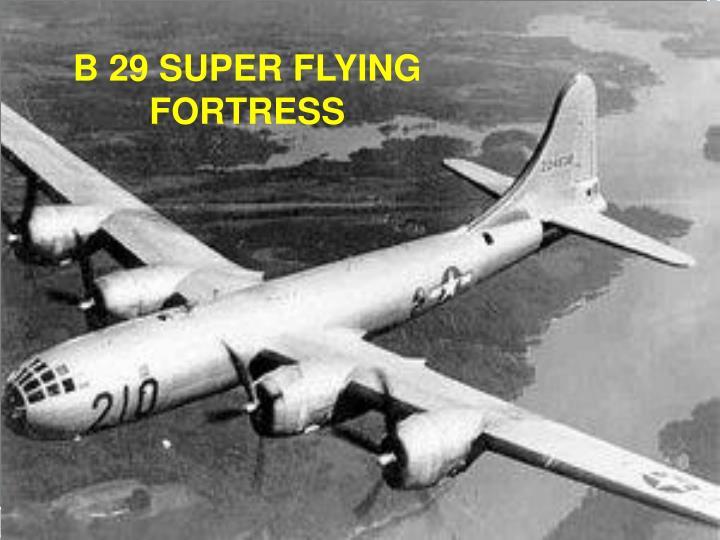 B 29 SUPER FLYING FORTRESS