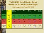 taks 2008 social studies data where are the achievement gaps data comparisons from 2007 2008