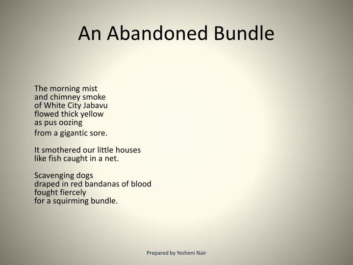 an abandoned bundle poem essay An abandoned bundle (by mbuyiseni oswald mtshali) the morning mistand chimney smokeof white city jabavuflowed thick yellowas pus oozingfrom a gigantic sore 'white city jabavu is a part of soweto, a township lying to the south-west of.