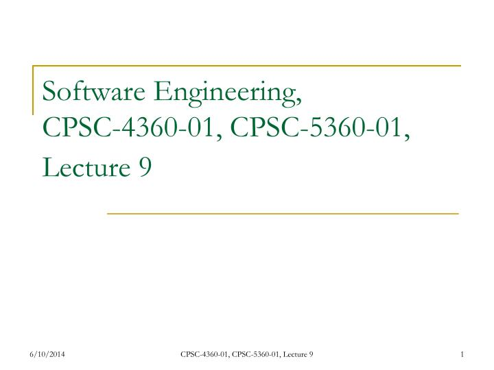 Software engineering cpsc 4360 01 cpsc 5360 01 lecture 9