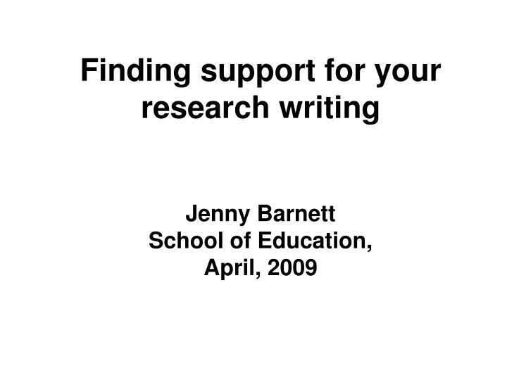 finding support for your research writing jenny barnett school of education april 2009 n.
