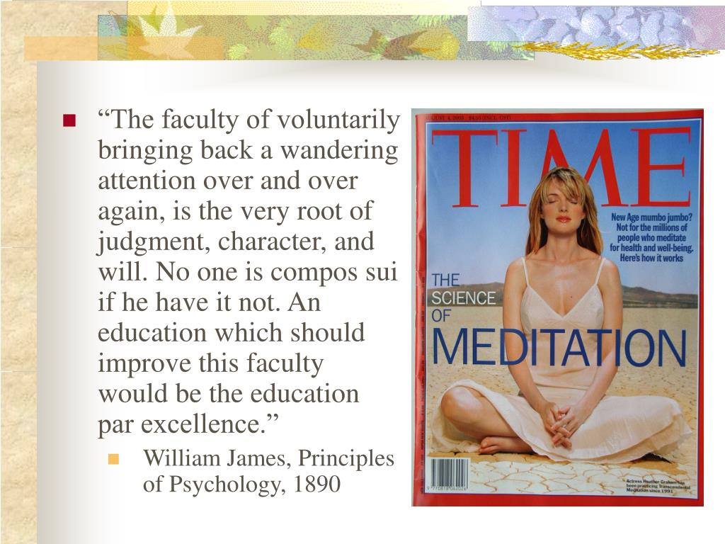 """""""The faculty of voluntarily bringing back a wandering attention over and over again, is the very root of judgment, character, and will. No one is compos sui if he have it not. An education which should improve this faculty would be the education par excellence."""""""