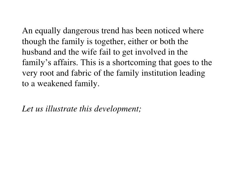 An equally dangerous trend has been noticed where though the family is together, either or both the husband and the wife fail to get involved in the family's affairs. This is a shortcoming that goes to the very root and fabric of the family institution leading to a weakened family.