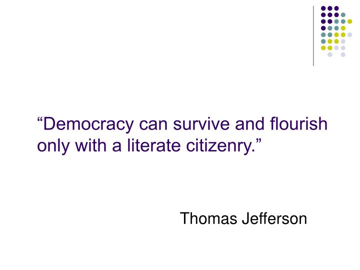 """""""Democracy can survive and flourish only with a literate citizenry."""""""