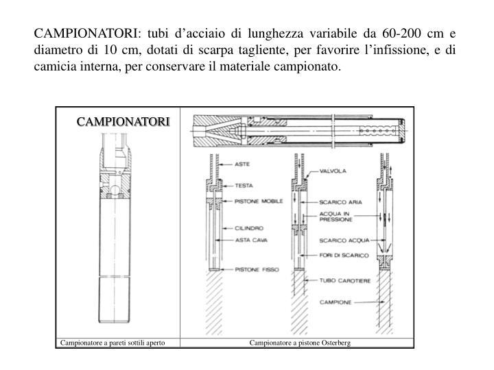 CAMPIONATORI: tubi d'acciaio di lunghezza variabile da 60-200 cm e diametro di 10 cm, dotati di scarpa tagliente, per favorire l'infissione, e di camicia interna, per conservare il materiale campionato.