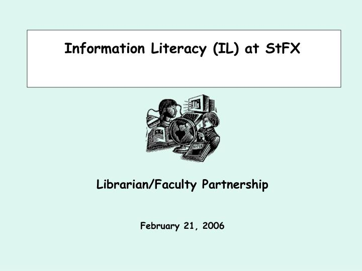 information literacy il at stfx librarian faculty partnership february 21 2006 n.